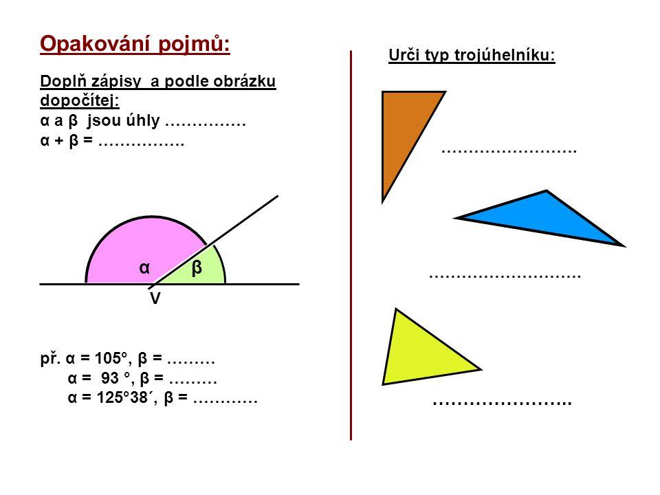 Opakování pojmů: Doplň zápisy a podle obrázku dopočítej: α a β jsou úhly …………… α + β = ……………. V př. α = 105°, β = ……… α = 93 °, β = ……… α = 125°38´, β
