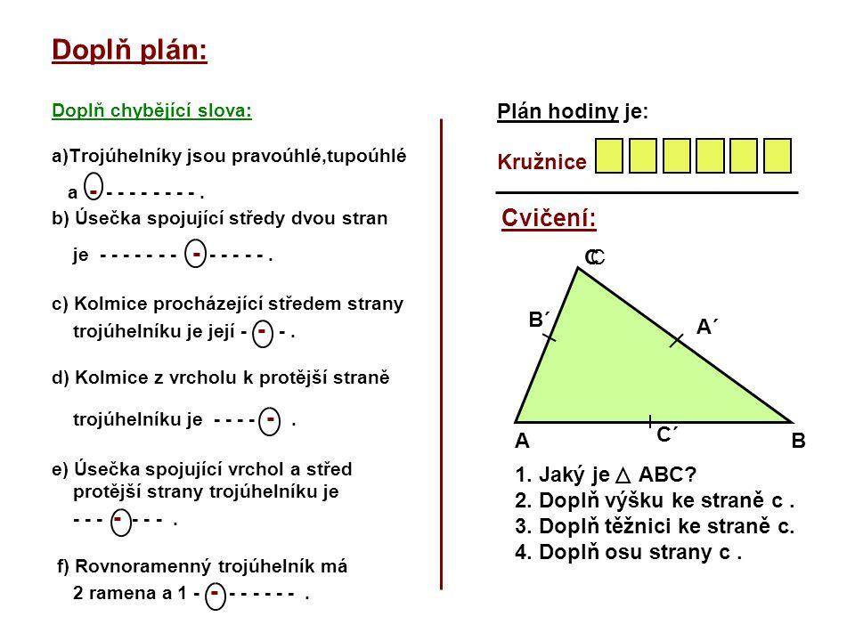 Doplň plán: Doplň chybějící slova: a)Trojúhelníky jsou pravoúhlé,tupoúhlé a - - - - - - - - -. b) Úsečka spojující středy dvou stran je - - - - - - -