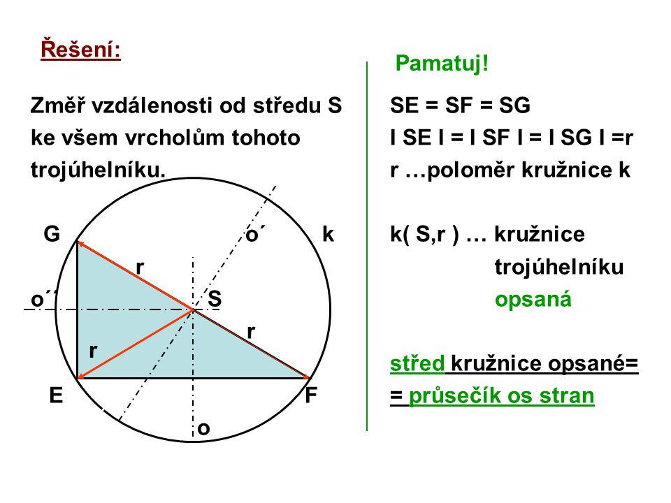 Řešení: Změř vzdálenosti od středu S ke všem vrcholům tohoto trojúhelníku. G o´ k r o´´ S r E F o SE = SF = SG I SE I = I SF I = I SG I =r r …poloměr