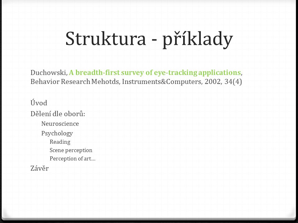 Struktura - příklady Duchowski, A breadth-first survey of eye-tracking applications, Behavior Research Mehotds, Instruments&Computers, 2002, 34(4) Úvod Dělení dle oborů: Neuroscience Psychology Reading Scene perception Perception of art… Závěr