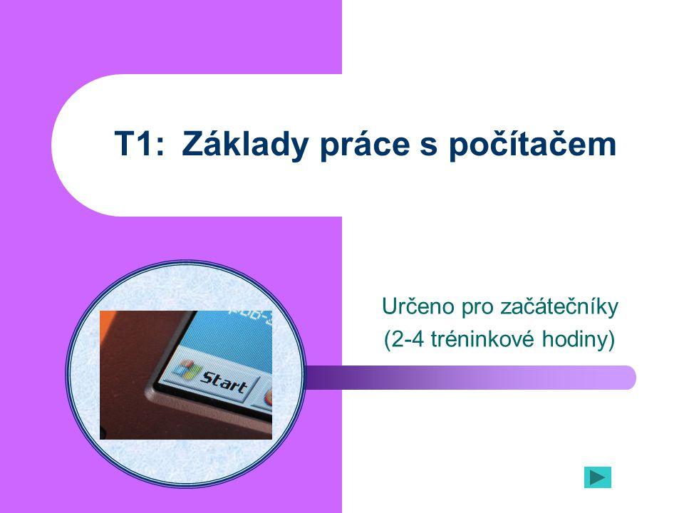 T1:Základy práce s počítačem Určeno pro začátečníky (2-4 tréninkové hodiny)