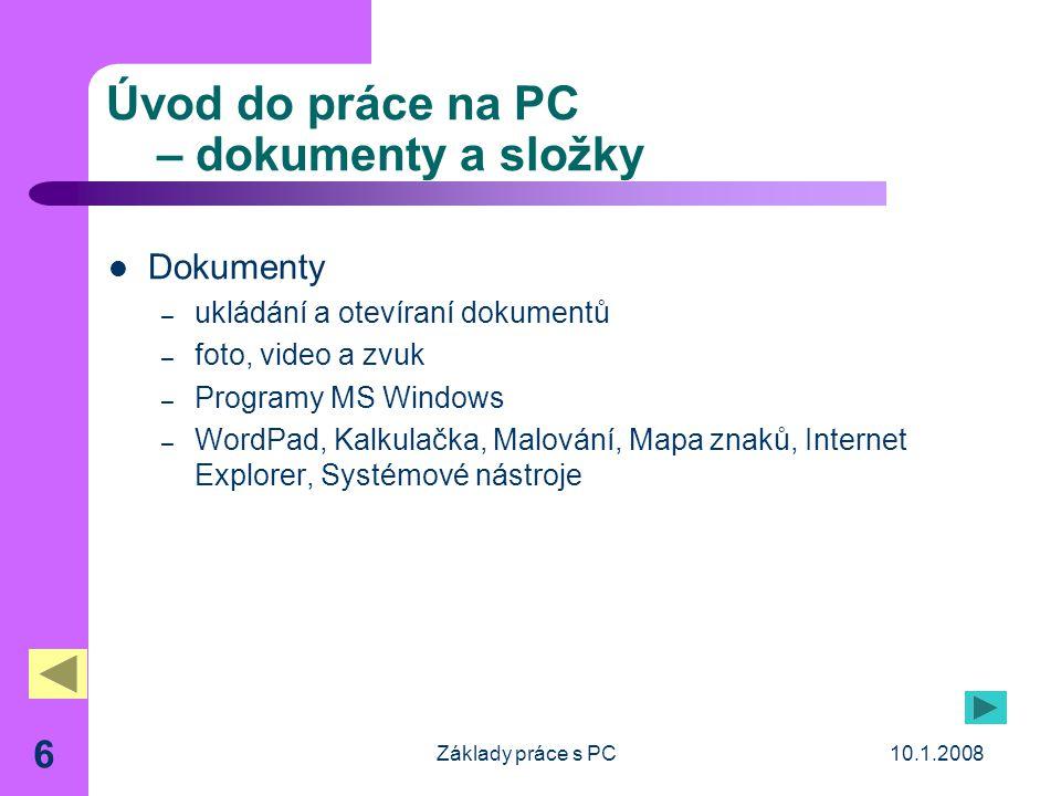 10.1.2008Základy práce s PC 6 Úvod do práce na PC – dokumenty a složky Dokumenty – ukládání a otevíraní dokumentů – foto, video a zvuk – Programy MS Windows – WordPad, Kalkulačka, Malování, Mapa znaků, Internet Explorer, Systémové nástroje