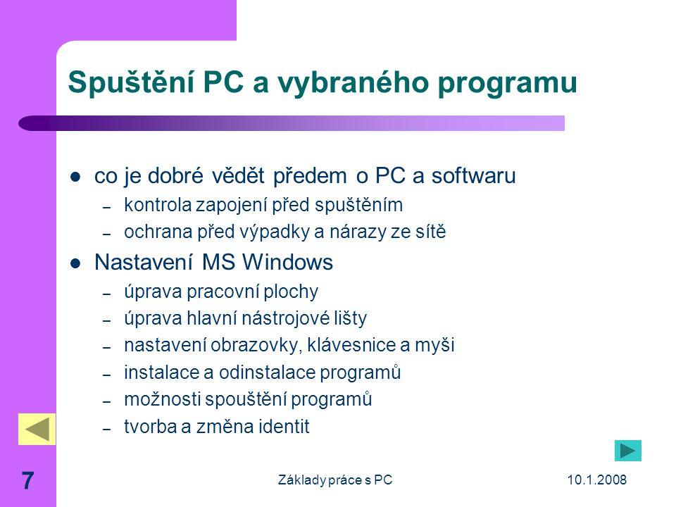 10.1.2008Základy práce s PC 7 Spuštění PC a vybraného programu co je dobré vědět předem o PC a softwaru – kontrola zapojení před spuštěním – ochrana před výpadky a nárazy ze sítě Nastavení MS Windows – úprava pracovní plochy – úprava hlavní nástrojové lišty – nastavení obrazovky, klávesnice a myši – instalace a odinstalace programů – možnosti spouštění programů – tvorba a změna identit