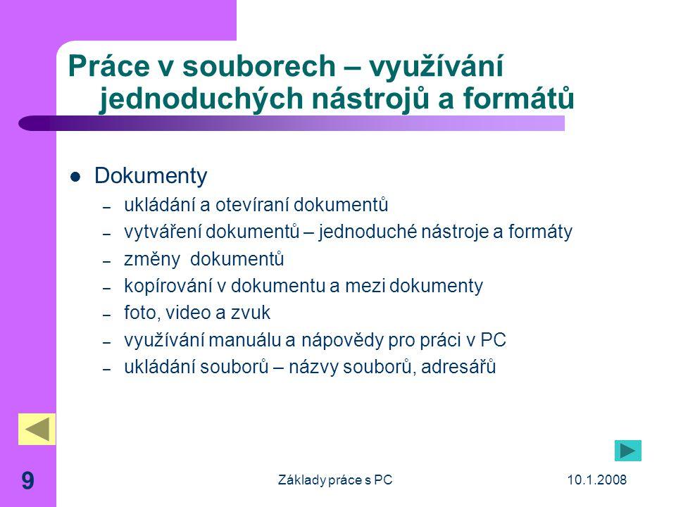 10.1.2008Základy práce s PC 9 Práce v souborech – využívání jednoduchých nástrojů a formátů Dokumenty – ukládání a otevíraní dokumentů – vytváření dokumentů – jednoduché nástroje a formáty – změny dokumentů – kopírování v dokumentu a mezi dokumenty – foto, video a zvuk – využívání manuálu a nápovědy pro práci v PC – ukládání souborů – názvy souborů, adresářů