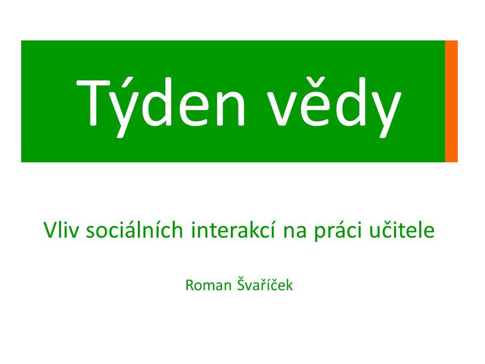Týden vědy Vliv sociálních interakcí na práci učitele Roman Švaříček