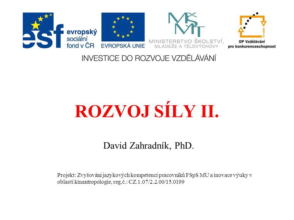 ROZVOJ SÍLY II. David Zahradník, PhD. Projekt: Zvyšování jazykových kompetencí pracovníků FSpS MU a inovace výuky v oblasti kinantropologie, reg.č.: C