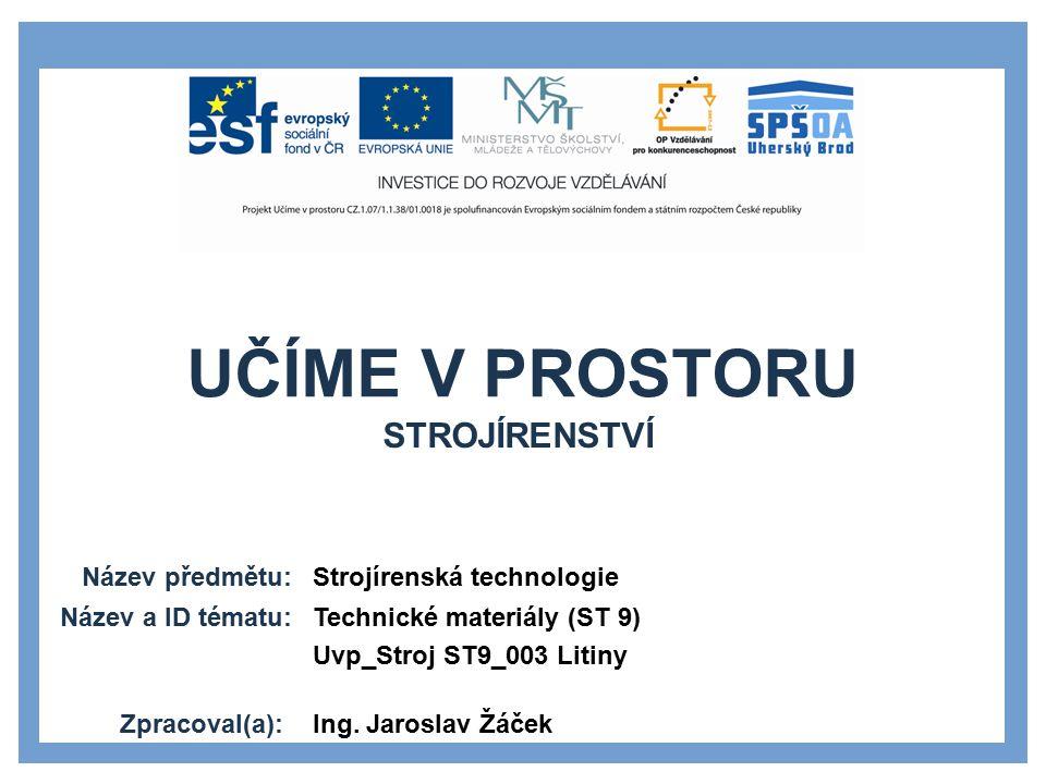 UČÍME V PROSTORU Název předmětu: Název a ID tématu: Zpracoval(a): Strojírenská technologie Technické materiály (ST 9) Uvp_Stroj ST9_003 Litiny Ing.