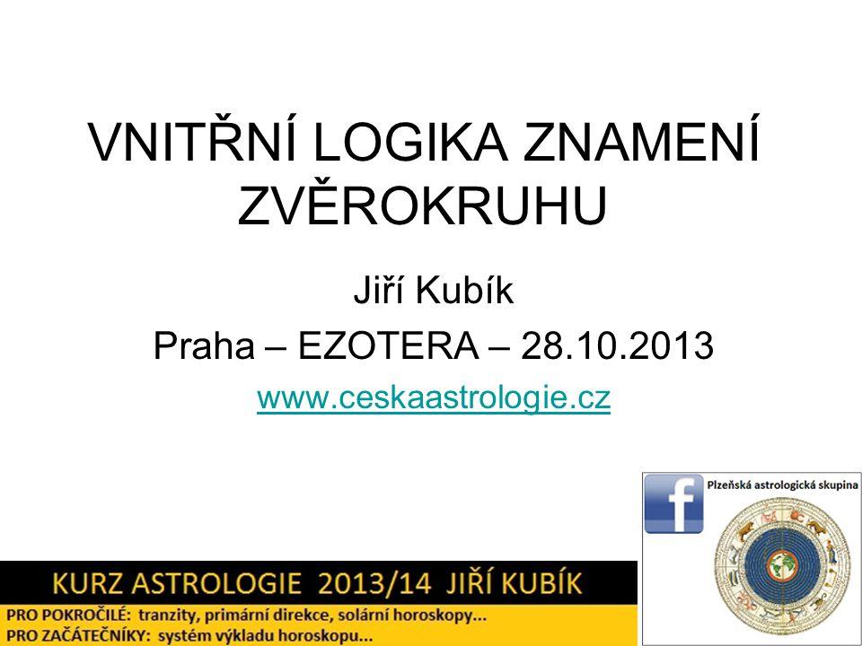 VNITŘNÍ LOGIKA ZNAMENÍ ZVĚROKRUHU Jiří Kubík Praha – EZOTERA – 28.10.2013 www.ceskaastrologie.cz