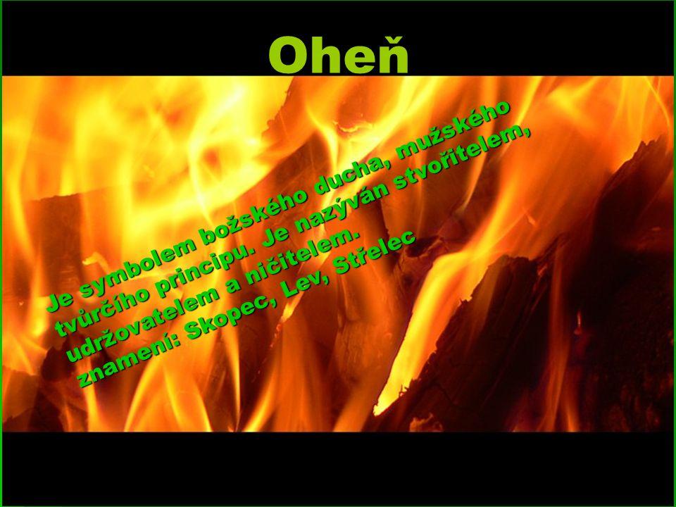 Oheň Je symbolem božského ducha, mužského tvůrčího principu. Je nazýván stvořitelem, udržovatelem a ničitelem. znamení: Skopec, Lev, Střelec