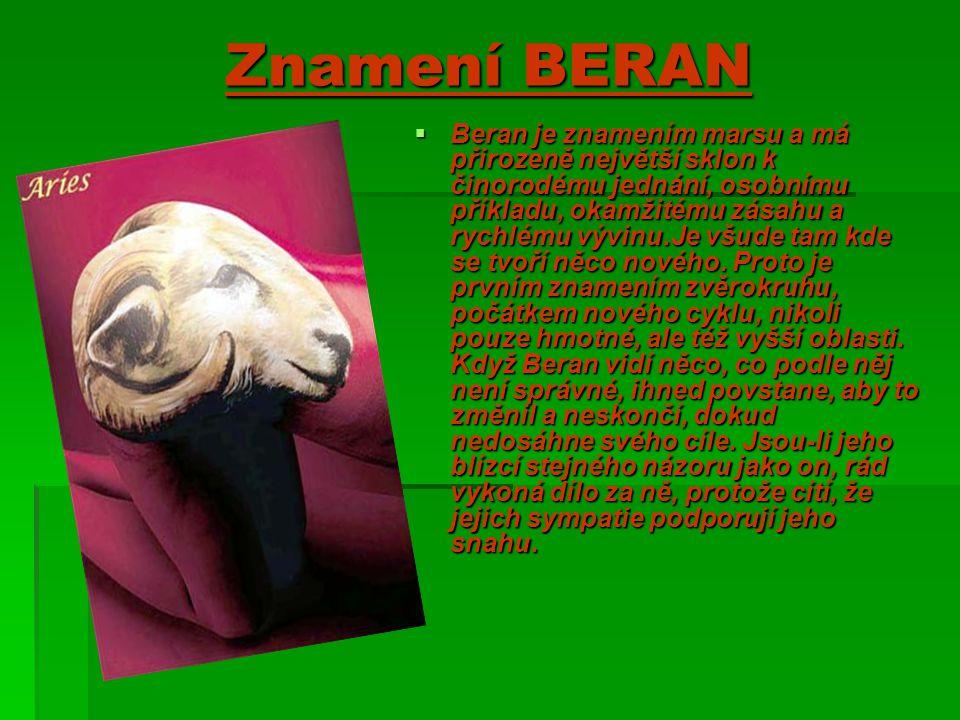 Znamení BERAN  Beran je znamením marsu a má přirozeně největší sklon k činorodému jednání, osobnímu příkladu, okamžitému zásahu a rychlému vývinu.Je