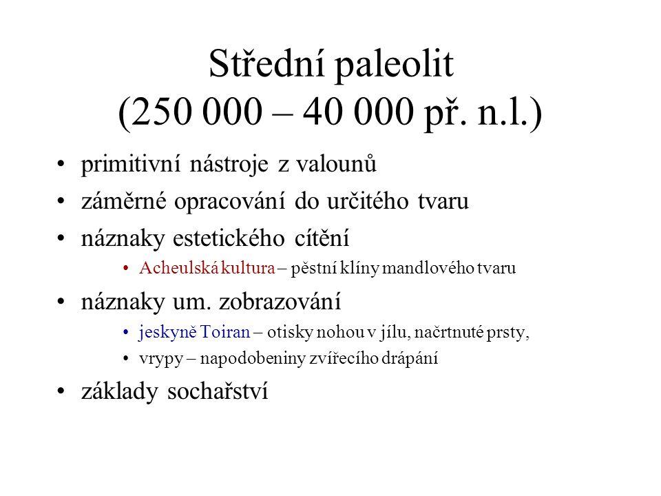 Střední paleolit (250 000 – 40 000 př. n.l.) primitivní nástroje z valounů záměrné opracování do určitého tvaru náznaky estetického cítění Acheulská k