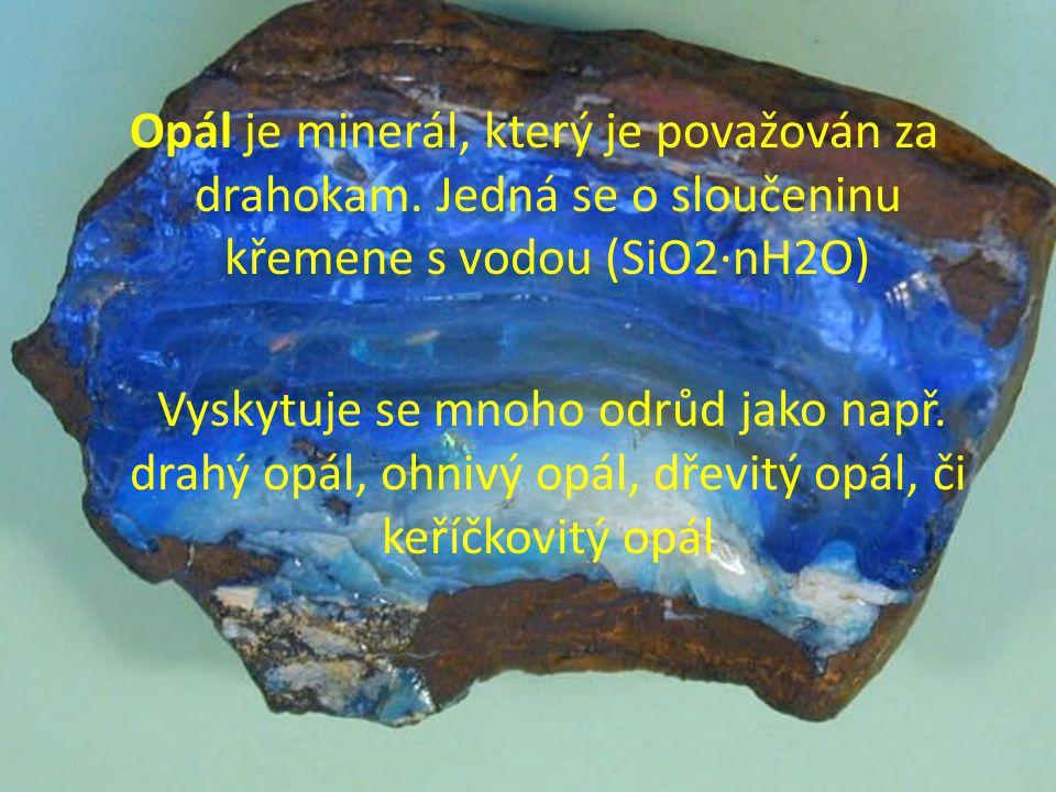 Opál je minerál, který je považován za drahokam. Jedná se o sloučeninu křemene s vodou (SiO2·nH2O) Vyskytuje se mnoho odrůd jako např. drahý opál, ohn