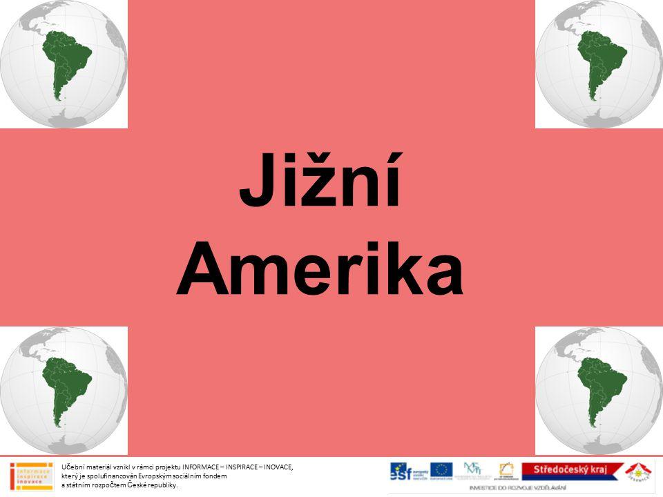 Jižní Amerika Učební materiál vznikl v rámci projektu INFORMACE – INSPIRACE – INOVACE, který je spolufinancován Evropským sociálním fondem a státním rozpočtem České republiky.