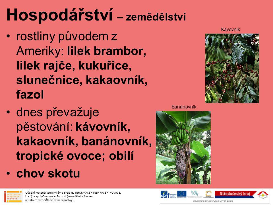 Hospodářství – zemědělství rostliny původem z Ameriky: lilek brambor, lilek rajče, kukuřice, slunečnice, kakaovník, fazol dnes převažuje pěstování: kávovník, kakaovník, banánovník, tropické ovoce; obilí chov skotu Učební materiál vznikl v rámci projektu INFORMACE – INSPIRACE – INOVACE, který je spolufinancován Evropským sociálním fondem a státním rozpočtem České republiky.