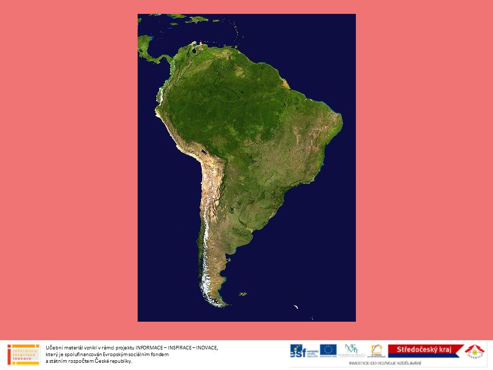 Poloha, rozloha, členitost Jižní Amerika leží na jih od Panamské šíje jižní polokoule (obratník Kozoroha) a menší část severní polokoule (od rovníku na sever) západní polokoule čtvrtý největší světadíl méně členité pobřeží (nejvíce na jihu) Učební materiál vznikl v rámci projektu INFORMACE – INSPIRACE – INOVACE, který je spolufinancován Evropským sociálním fondem a státním rozpočtem České republiky.