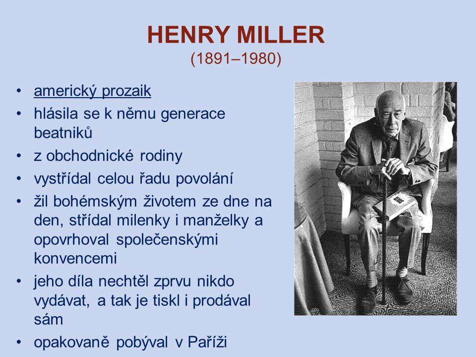 HENRY MILLER (1891–1980) americký prozaik hlásila se k němu generace beatniků z obchodnické rodiny vystřídal celou řadu povolání žil bohémským životem ze dne na den, střídal milenky i manželky a opovrhoval společenskými konvencemi jeho díla nechtěl zprvu nikdo vydávat, a tak je tiskl i prodával sám opakovaně pobýval v Paříži