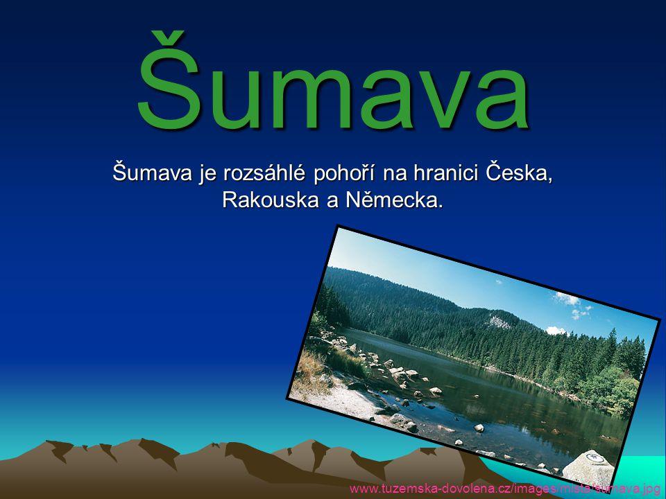 Šumava Šumava je rozsáhlé pohoří na hranici Česka, Rakouska a Německa. www.tuzemska-dovolena.cz/images/mista/sumava.jpg