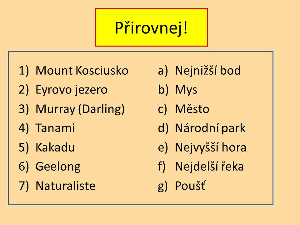 Přirovnej! 1)Mount Kosciusko 2)Eyrovo jezero 3)Murray (Darling) 4)Tanami 5)Kakadu 6)Geelong 7)Naturaliste a)Nejnižší bod b)Mys c)Město d)Národní park