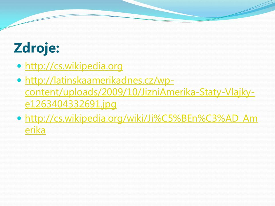 Zdroje: http://cs.wikipedia.org http://latinskaamerikadnes.cz/wp- content/uploads/2009/10/JizniAmerika-Staty-Vlajky- e1263404332691.jpg http://latinsk