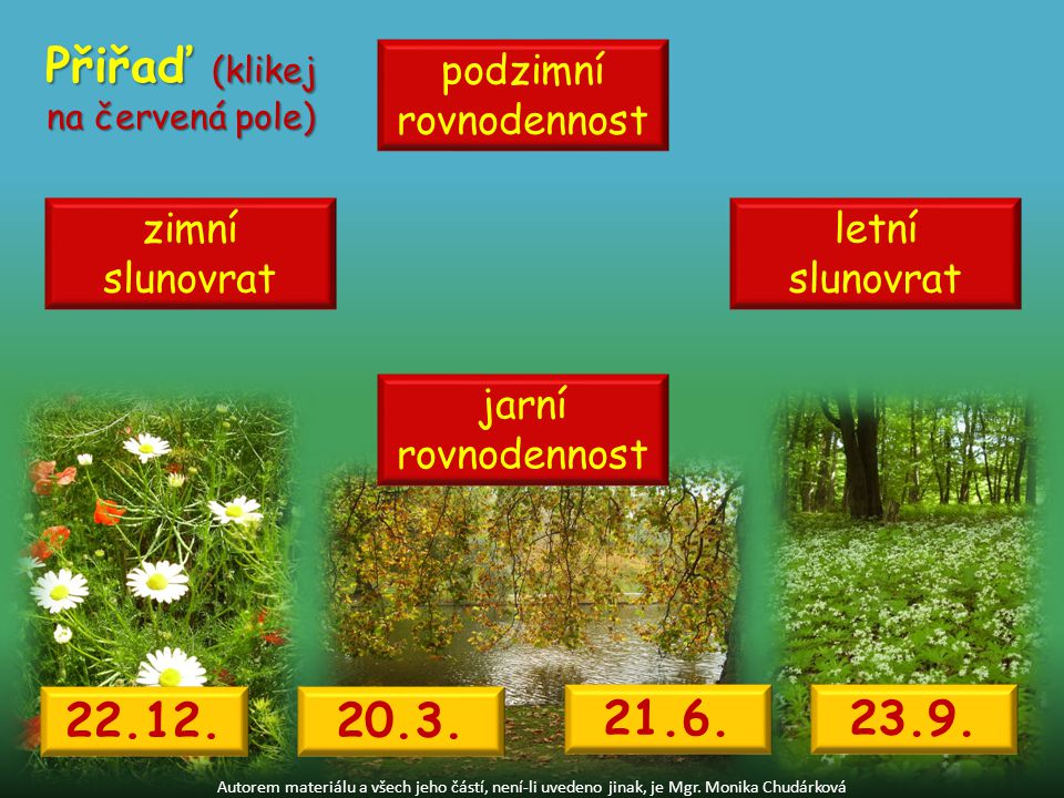 Autorem materiálu a všech jeho částí, není-li uvedeno jinak, je Mgr. Monika Chudárková Přiřaď (klikej na červená pole) zimní slunovrat jarní rovnodenn