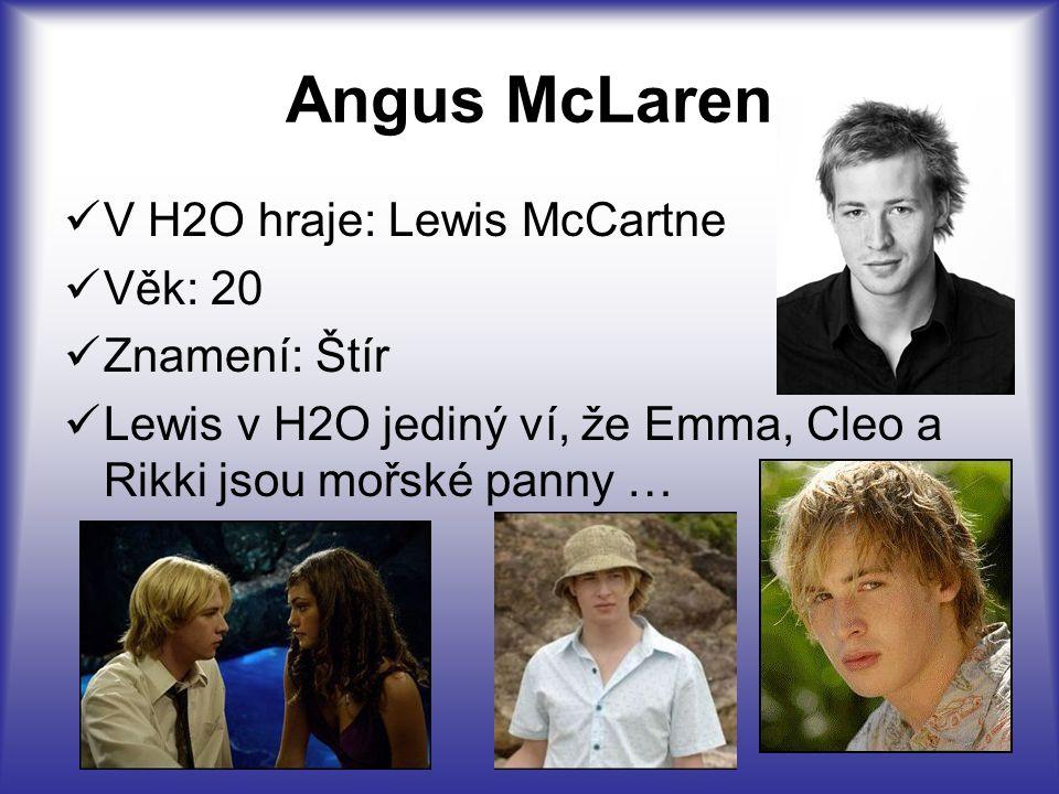 Angus McLaren V H2O hraje: Lewis McCartne Věk: 20 Znamení: Štír Lewis v H2O jediný ví, že Emma, Cleo a Rikki jsou mořské panny …