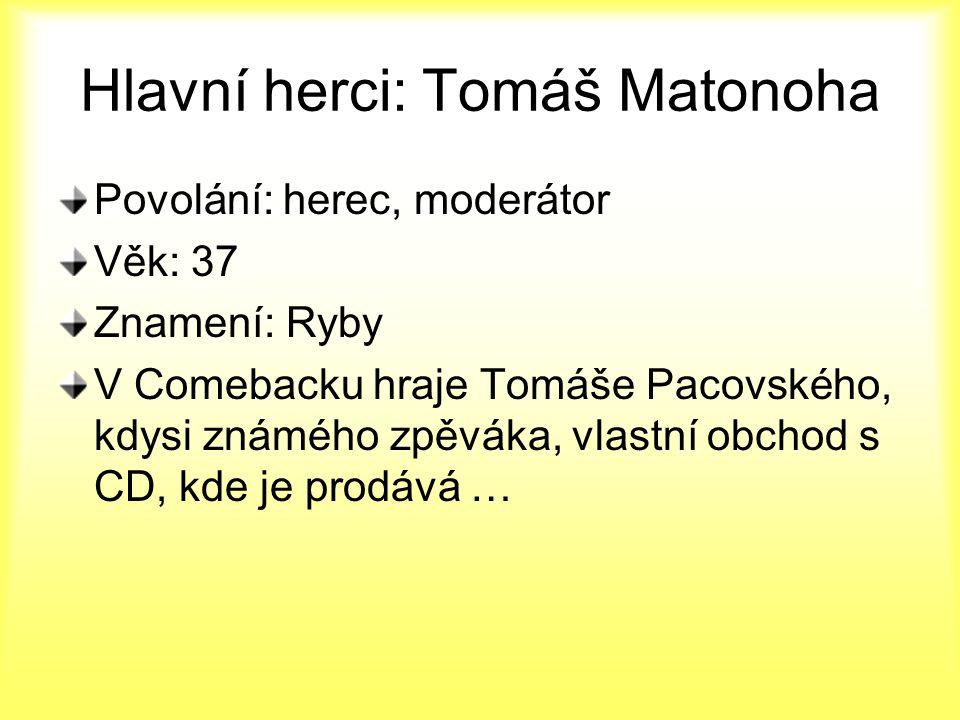 Hlavní herci: Tomáš Matonoha Povolání: herec, moderátor Věk: 37 Znamení: Ryby V Comebacku hraje Tomáše Pacovského, kdysi známého zpěváka, vlastní obch