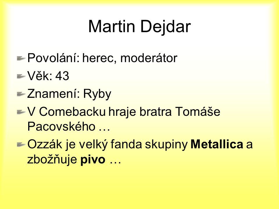 Martin Dejdar Povolání: herec, moderátor Věk: 43 Znamení: Ryby V Comebacku hraje bratra Tomáše Pacovského … Ozzák je velký fanda skupiny Metallica a z