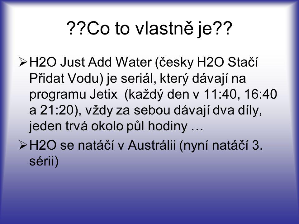??Co to vlastně je?? HH2O Just Add Water (česky H2O Stačí Přidat Vodu) je seriál, který dávají na programu Jetix (každý den v 11:40, 16:40 a 21:20),
