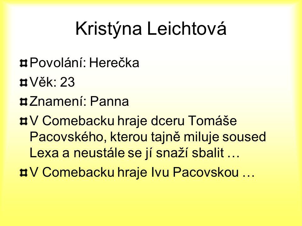 Kristýna Leichtová Povolání: Herečka Věk: 23 Znamení: Panna V Comebacku hraje dceru Tomáše Pacovského, kterou tajně miluje soused Lexa a neustále se j