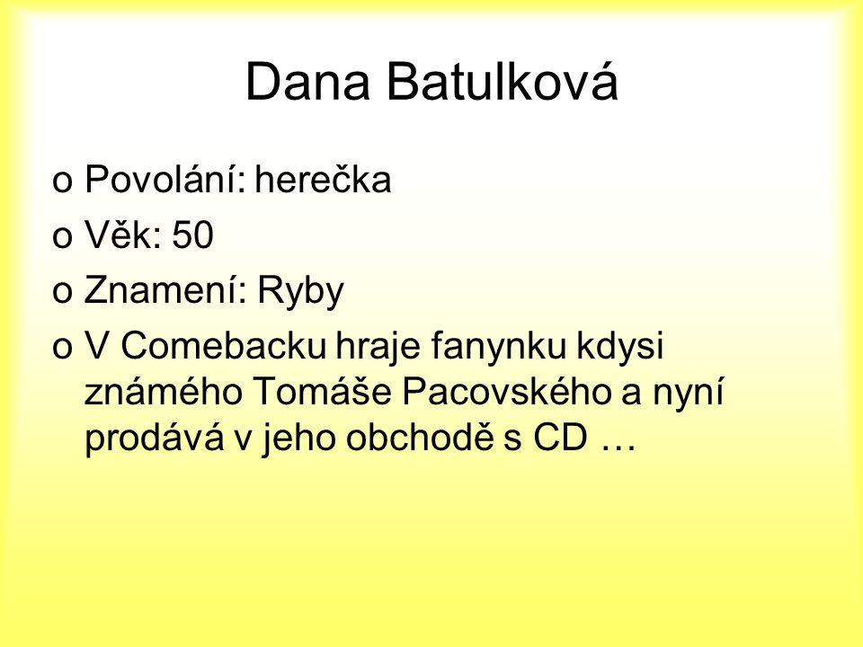 Dana Batulková oPovolání: herečka oVěk: 50 oZnamení: Ryby oV Comebacku hraje fanynku kdysi známého Tomáše Pacovského a nyní prodává v jeho obchodě s C