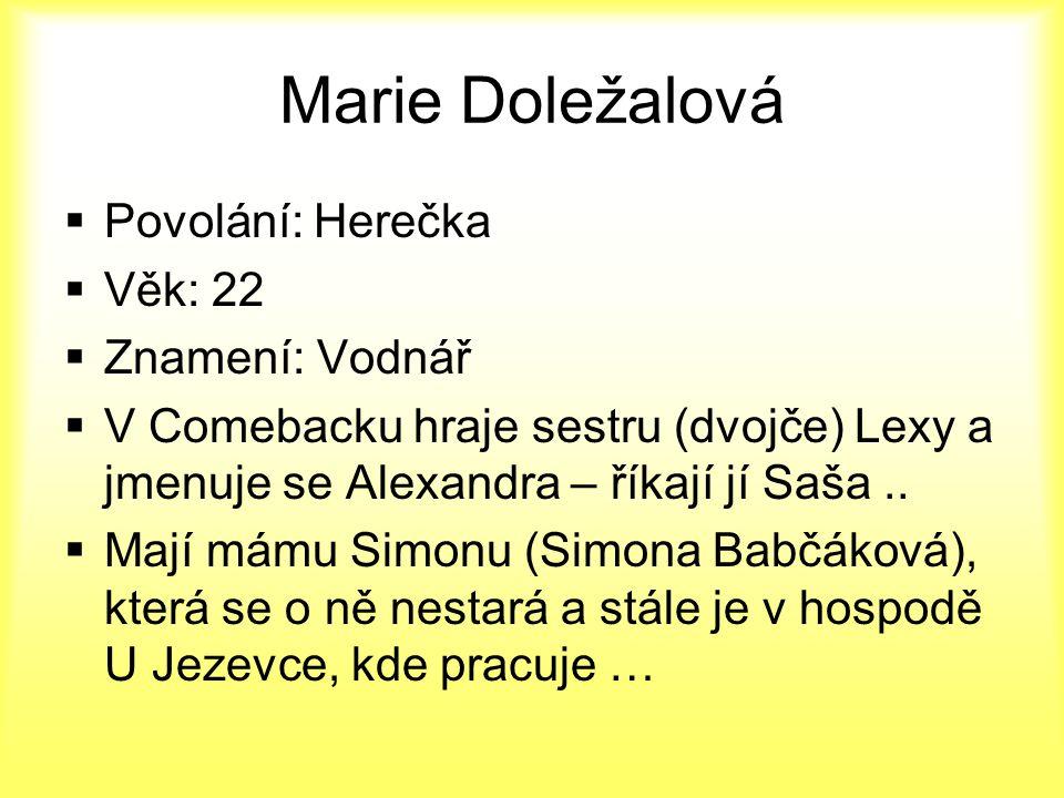 Marie Doležalová  Povolání: Herečka  Věk: 22  Znamení: Vodnář  V Comebacku hraje sestru (dvojče) Lexy a jmenuje se Alexandra – říkají jí Saša.. 
