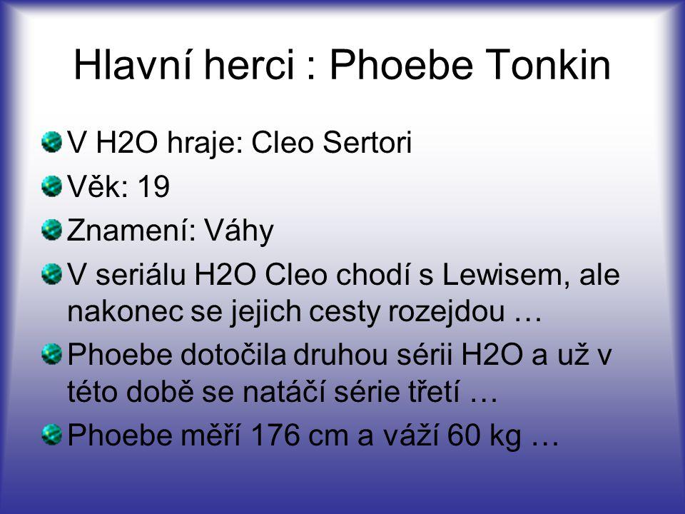 Hlavní herci : Phoebe Tonkin V H2O hraje: Cleo Sertori Věk: 19 Znamení: Váhy V seriálu H2O Cleo chodí s Lewisem, ale nakonec se jejich cesty rozejdou