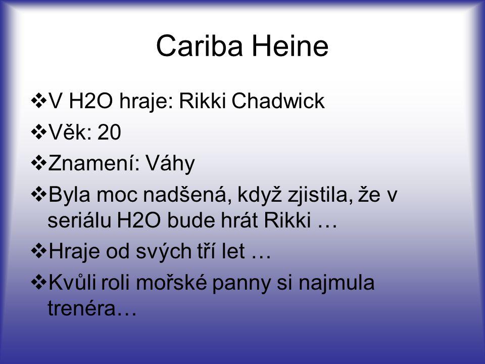 Cariba Heine  V H2O hraje: Rikki Chadwick  Věk: 20  Znamení: Váhy  Byla moc nadšená, když zjistila, že v seriálu H2O bude hrát Rikki …  Hraje od