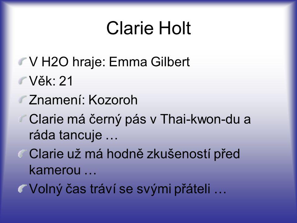 Clarie Holt V H2O hraje: Emma Gilbert Věk: 21 Znamení: Kozoroh Clarie má černý pás v Thai-kwon-du a ráda tancuje … Clarie už má hodně zkušeností před