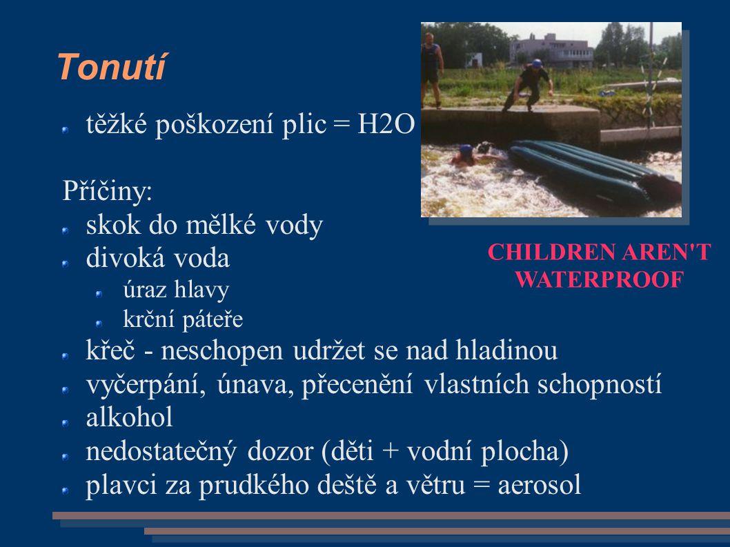 Tonutí těžké poškození plic = H2O Příčiny: skok do mělké vody divoká voda úraz hlavy krční páteře křeč - neschopen udržet se nad hladinou vyčerpání, únava, přecenění vlastních schopností alkohol nedostatečný dozor (děti + vodní plocha) plavci za prudkého deště a větru = aerosol CHILDREN AREN T WATERPROOF