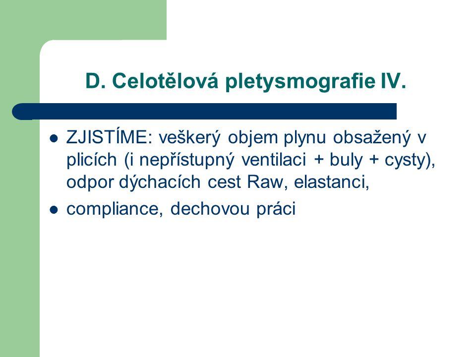 D. Celotělová pletysmografie IV. ZJISTÍME: veškerý objem plynu obsažený v plicích (i nepřístupný ventilaci + buly + cysty), odpor dýchacích cest Raw,
