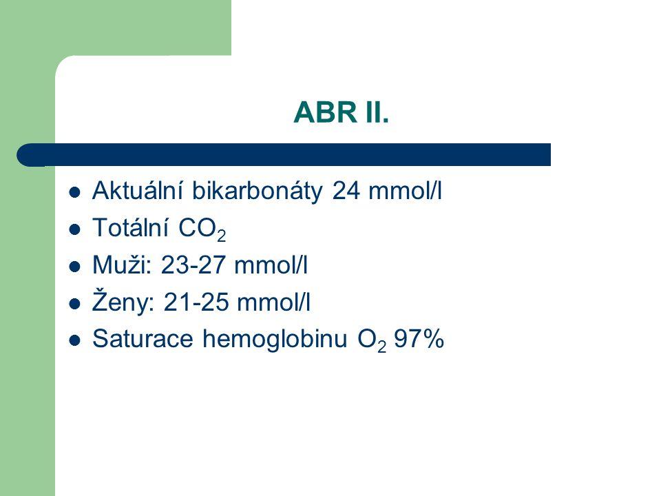 ABR II. Aktuální bikarbonáty 24 mmol/l Totální CO 2 Muži: 23-27 mmol/l Ženy: 21-25 mmol/l Saturace hemoglobinu O 2 97%