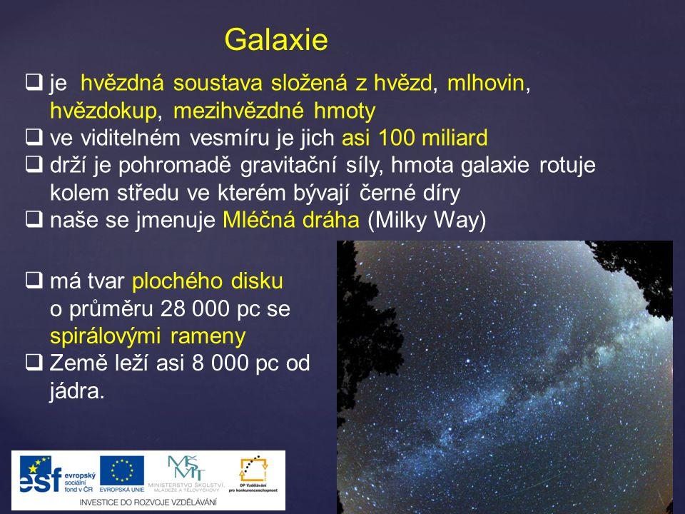 Galaxie  je hvězdná soustava složená z hvězd, mlhovin, hvězdokup, mezihvězdné hmoty  ve viditelném vesmíru je jich asi 100 miliard  drží je pohromadě gravitační síly, hmota galaxie rotuje kolem středu ve kterém bývají černé díry  naše se jmenuje Mléčná dráha (Milky Way)  má tvar plochého disku o průměru 28 000 pc se spirálovými rameny  Země leží asi 8 000 pc od jádra.