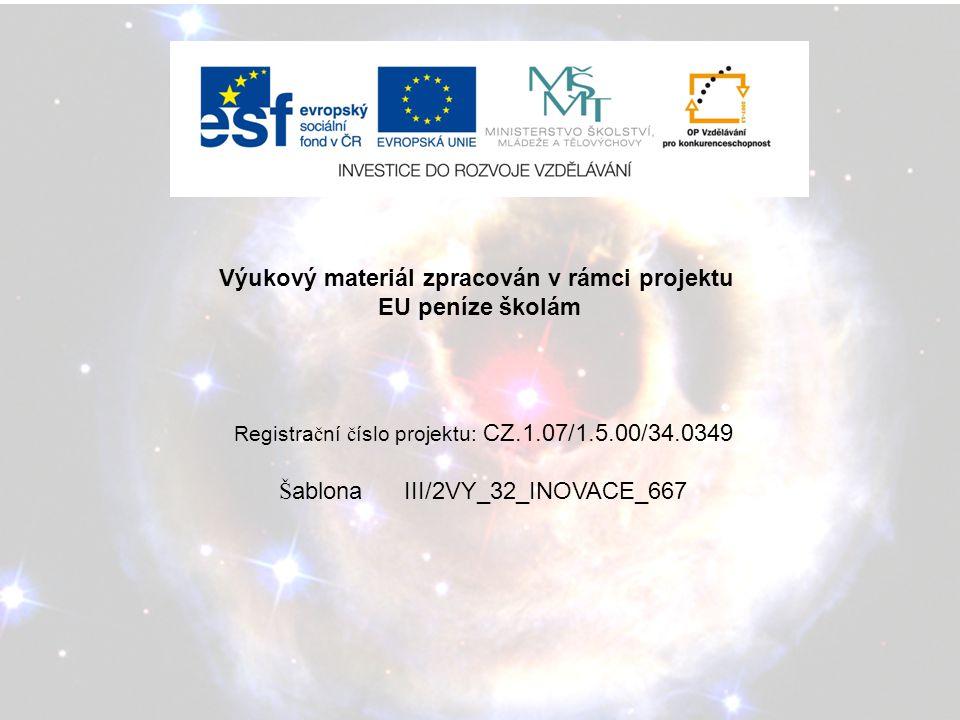 Výukový materiál zpracován v rámci projektu EU peníze školám Registra č ní č íslo projektu: CZ.1.07/1.5.00/34.0349 Š ablona III/2VY_32_INOVACE_667