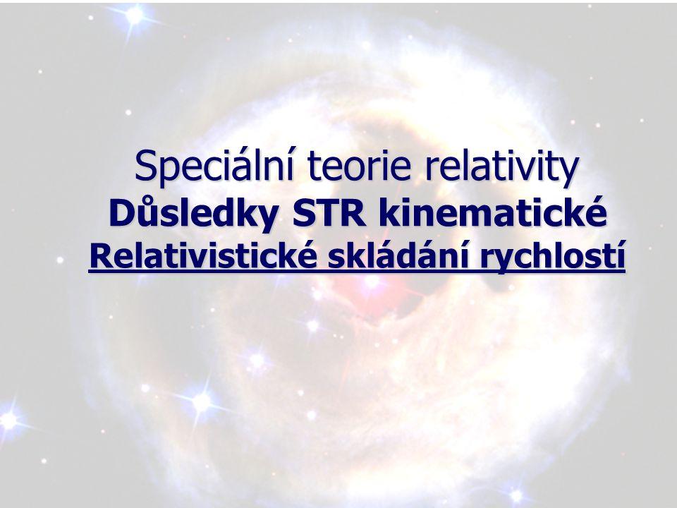 Speciální teorie relativity Důsledky STR kinematické Relativistické skládání rychlostí
