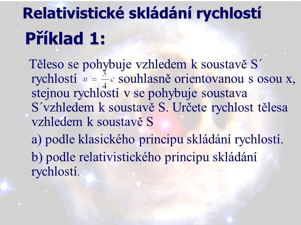 Relativistické skládání rychlostí Příklad 1: Relativistické skládání rychlostí Příklad 1: Těleso se pohybuje vzhledem k soustavě S´ rychlostí souhlasně orientovanou s osou x, stejnou rychlostí v se pohybuje soustava S´vzhledem k soustavě S.