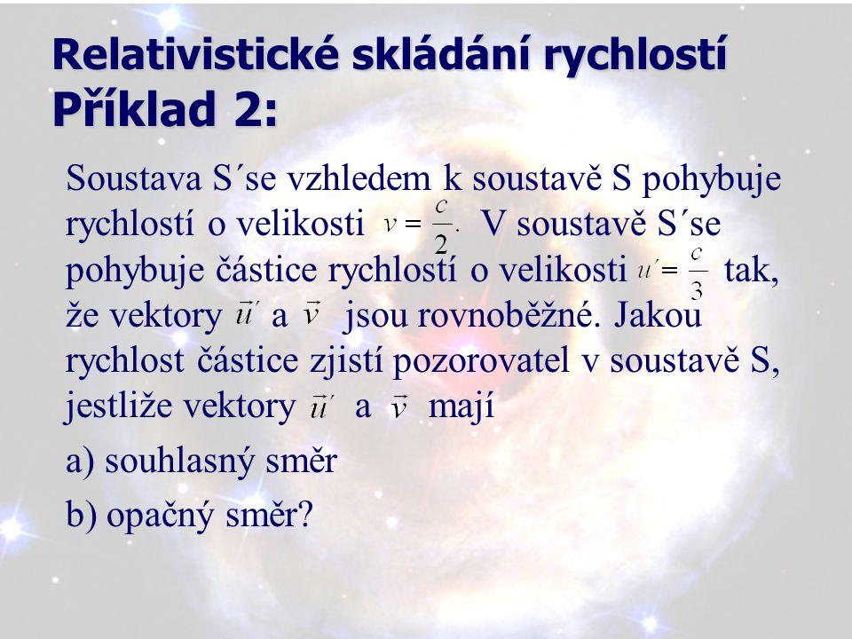 Relativistické skládání rychlostí Příklad 2: Soustava S´se vzhledem k soustavě S pohybuje rychlostí o velikosti V soustavě S´se pohybuje částice rychlostí o velikosti tak, že vektory a jsou rovnoběžné.