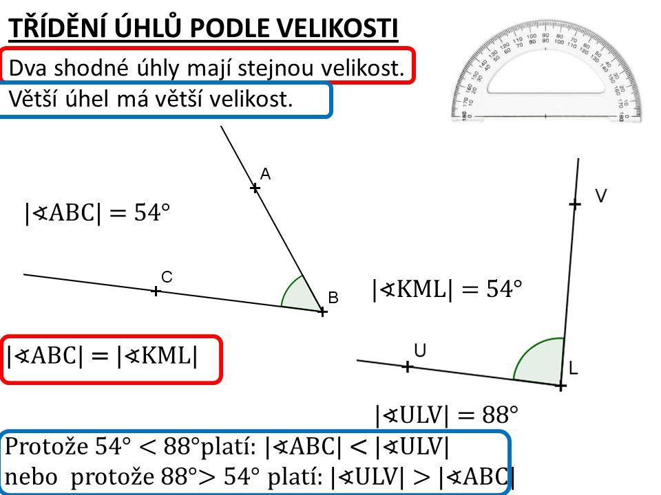 TŘÍDĚNÍ ÚHLŮ PODLE VELIKOSTI Dva shodné úhly mají stejnou velikost. Větší úhel má větší velikost. |∢ABC| = |∢KML| Protože 54° 54° platí: |∢ULV| > |∢AB