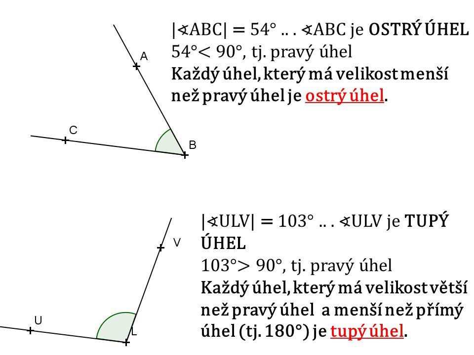 TŘÍDĚNÍ ÚHLŮ PODLE VELIKOSTI a) OSTRÝ ÚHEL ∢ABC je ostrý, jestliže 0°< ∢ABC  < 90° b) PRAVÝ ÚHEL ∢ABC je pravý, jestliže  ∢ABC  = 90° c) TUPÝ ÚHEL ∢ABC je tupý, jestliže 90°< ∢ABC  < 180° d) PŘÍMÝ ÚHEL ∢ABC je přímý, jestliže  ∢ABC  = 180° e) NEKONVEXNÍ ÚHEL ∢ABC je nekonvexní, jestliže 180°< ∢ABC  < 360°.