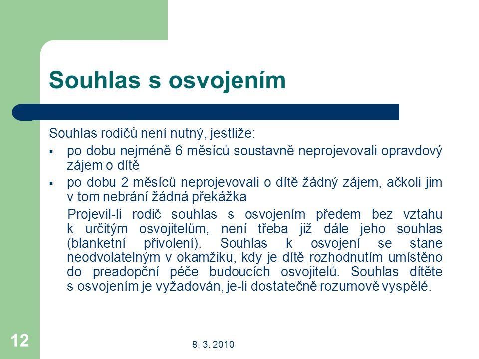 8. 3. 2010 12 Souhlas s osvojením Souhlas rodičů není nutný, jestliže:  po dobu nejméně 6 měsíců soustavně neprojevovali opravdový zájem o dítě  po