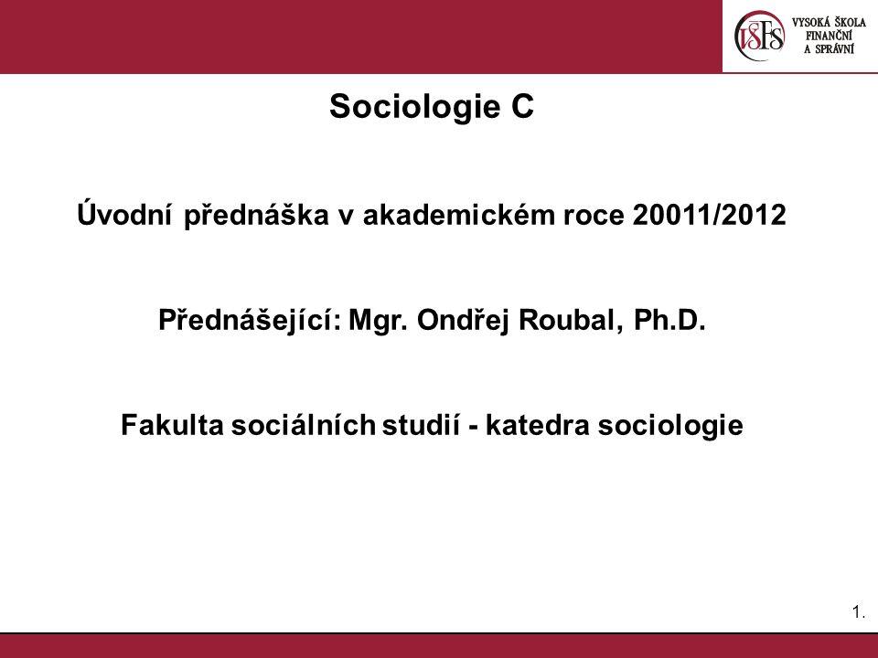 1.1.Sociologie C Úvodní přednáška v akademickém roce 20011/2012 Přednášející: Mgr.