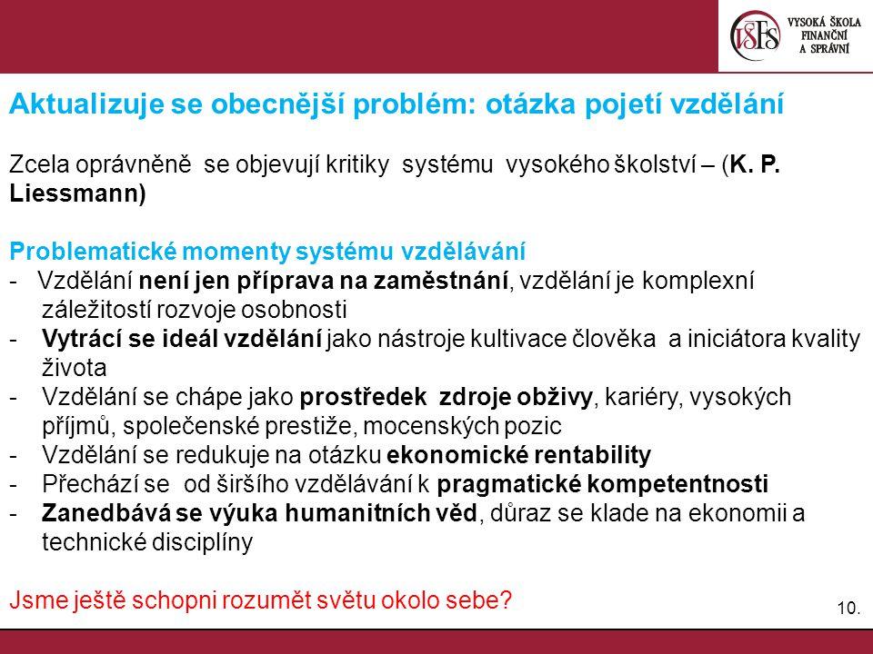 10. Aktualizuje se obecnější problém: otázka pojetí vzdělání Zcela oprávněně se objevují kritiky systému vysokého školství – (K. P. Liessmann) Problem