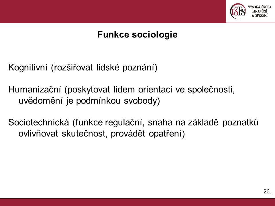 23. Funkce sociologie Kognitivní (rozšiřovat lidské poznání) Humanizační (poskytovat lidem orientaci ve společnosti, uvědomění je podmínkou svobody) S