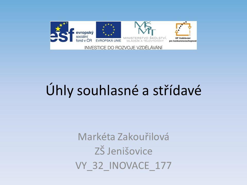 Úhly souhlasné a střídavé Markéta Zakouřilová ZŠ Jenišovice VY_32_INOVACE_177