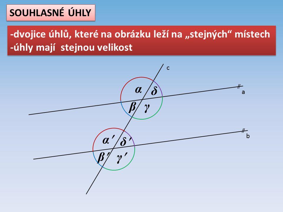 """a b c  α β γ δ α β γ δ SOUHLASNÉ ÚHLY -dvojice úhlů, které na obrázku leží na """"stejných místech -úhly mají stejnou velikost -dvojice úhlů, které na obrázku leží na """"stejných místech -úhly mají stejnou velikost"""